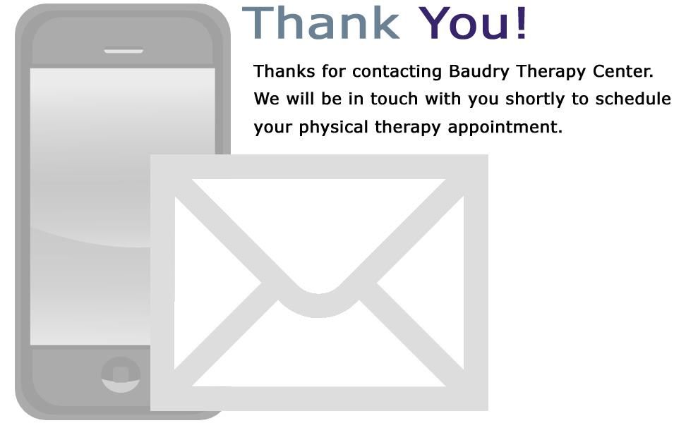 Thanks for contacting Baudry Therapy Center. We will be in touch with you shortly to schedule your physical therapy appointment.
